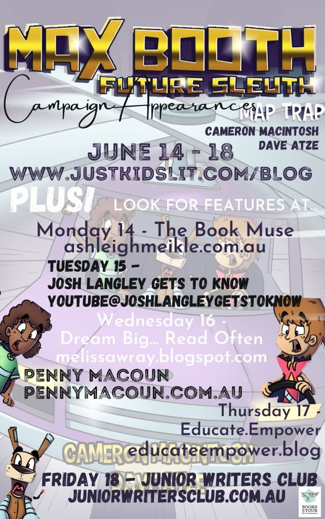 A blog tour schedule for Max Booth Future Sleuth: Map Trap. The tour takes place from the 14th of June to the 18th of June with Just Write for Kids. Features at: The Book Muse on the 14th of June, Josh Langley on the 15th of June, Dream Big...Read Often on the 16th of June, Penny Macoun on the 17th of June and Educate Empower on the 17th of June and Junior Writers Club on the 18th of June.