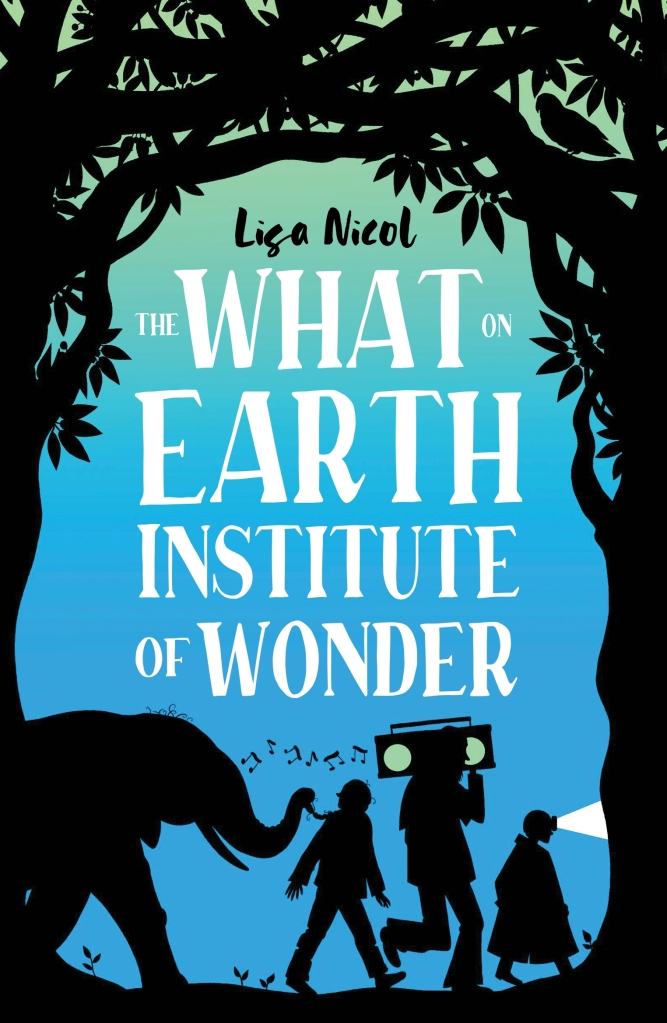 a blue and turquoise ombre cover with shadows of an elephant, a tree, a girl, a boy with a boombox and a younger boy walking along under a white title The What on Earth Institute of Wonder by Lisa Nicol.