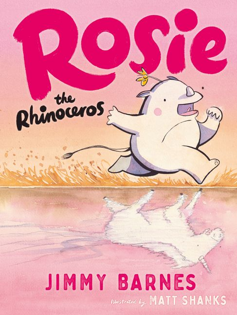 A rhino runs across the orange grass in front on a pink lake. Her reflection is a unicorn. Above her it reads Rosie the Rhinoceros by Jimmy Barnes.